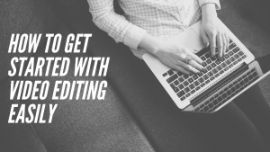 How to Get Started with Video Editing Easily